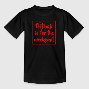 Football is for the weekend! - Kids' T-Shirt