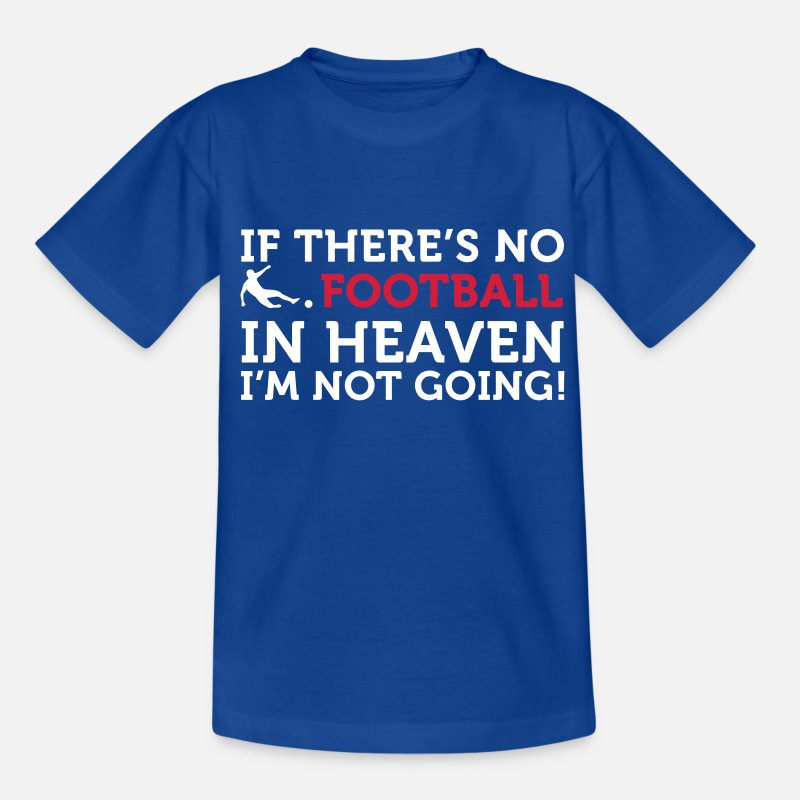 Funny T-Shirts - Football Quotes: If there is no football in heaven .. - Teenage T-Shirt royal blue