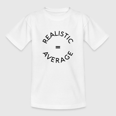Realistic = Average - Teenager T-Shirt