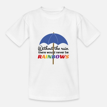 There Is No Rainbow Without Rain Without rain, there would be no Rainbow optimism - Teenage T-Shirt