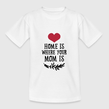 Home is where your Mom is - Mother's Day - Teenage T-Shirt