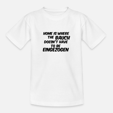 Selbstbe home is where the bauch doesnt have eingezogen - Teenager T-Shirt