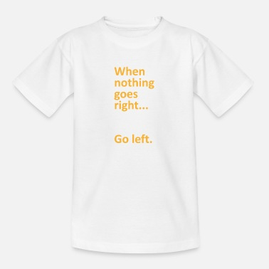 Uni When nothing goes right go left college gift - Teenage T-Shirt