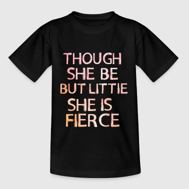 Though She be but Little She is Fierce - Teenage T-Shirt