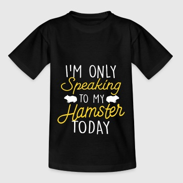 Today I only speak with my hamster hamster - Teenage T-Shirt