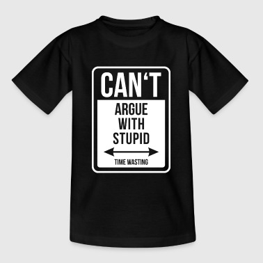 Can't argue with stupid time wasting - cool quote - Teenage T-Shirt