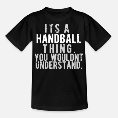 It's a handball thing. You wouldn't understand. - Teenage T-Shirt