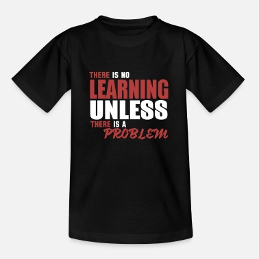No Learning unless problem - Teenage T-Shirt