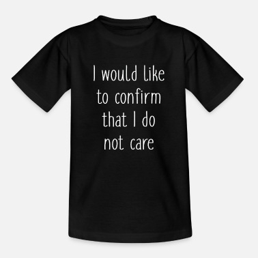 Care I Would Like To Confirm That I Do Not Care - Teenage T-Shirt
