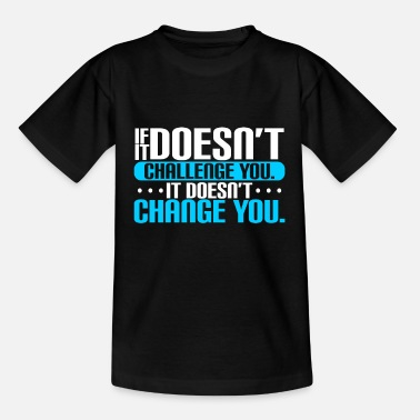 IF IT DOESN'T CHALLENGE YOU IT DOESN'T CHANGE YOU - Teenager T-Shirt