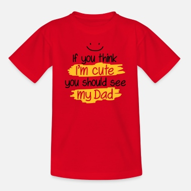 Think If you think I'm cute you should see my Dad - Teenage T-Shirt