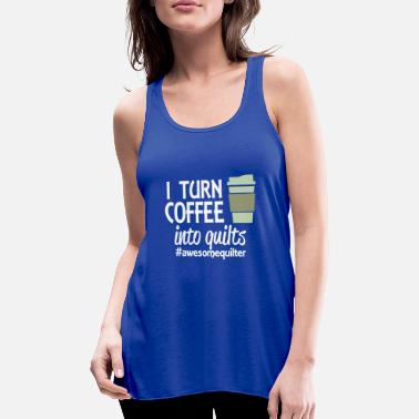 I Turn Coffee into Quilts - Women's Flowy Tank Top