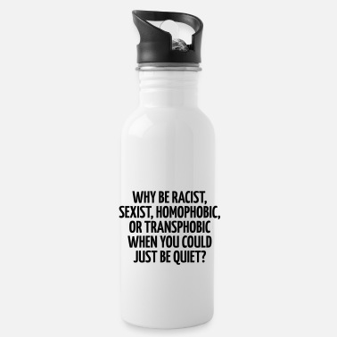 Sexist Why be racist, sexist, homophobic, or transphobic - Water Bottle