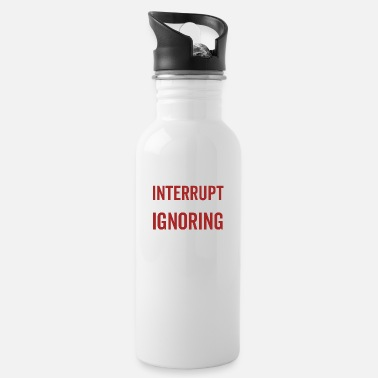 Dumb Don't Interrupt Me While I'm Ignoring You - Water Bottle