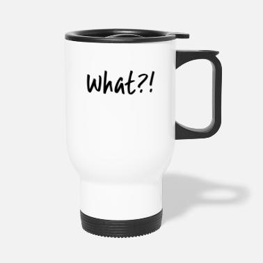 What What ?! - Travel Mug