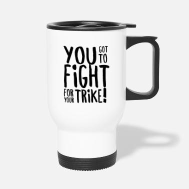 Triker You got to fight for your trike! - Travel Mug