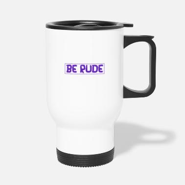 Rude Be rude - be rude - Travel Mug