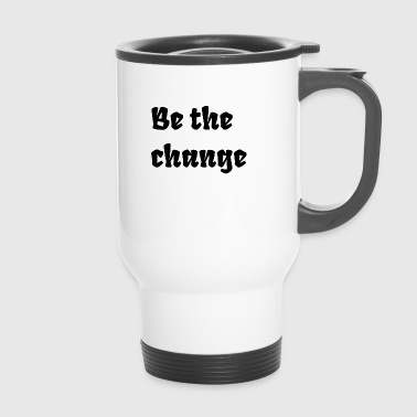Change Be the change - Travel Mug