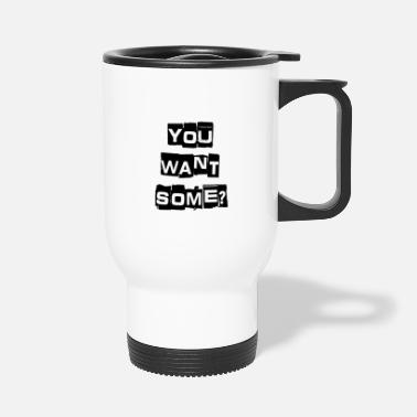 You Want Some? - Travel Mug