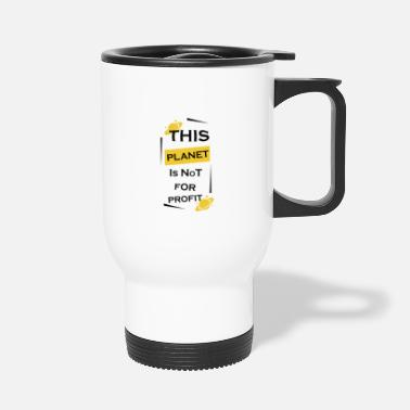 Profit This planet is not made for profit. - Travel Mug