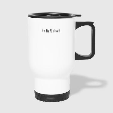 The PC is to blame - Travel Mug