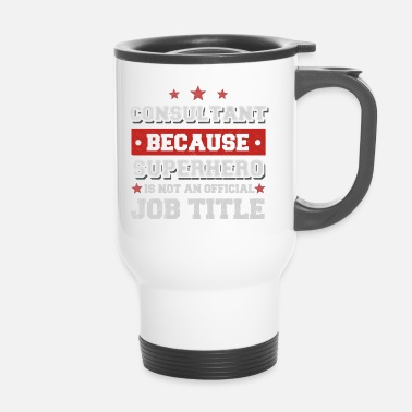 Consultant Consultant because Superhero is not a job - Travel Mug