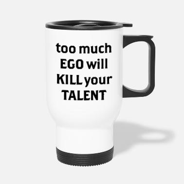 Ego Too much Ego will kill your talent - Thermobecher