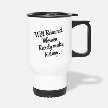 Human Rights Well behaved women rarely make history gift - Travel Mug