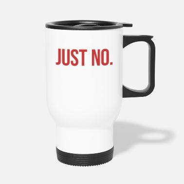 Just Just No. - Travel Mug