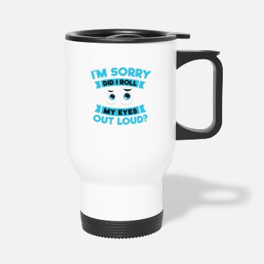 Loud Funny I'm sorry did I roll my eyes out loud? Shirt - Travel Mug