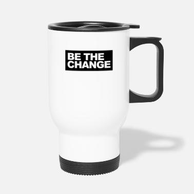 Change Be the Change - be the change - Travel Mug