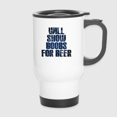 Will show Boobs for Beer - Travel Mug