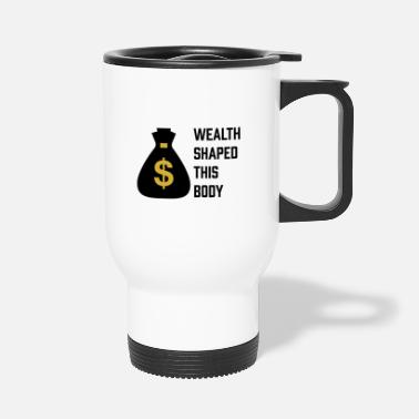 Wealth Wealth shaped this body - Travel Mug