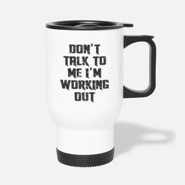 DO'T TALK TO ME I'M WORKING OUT - Travel Mug