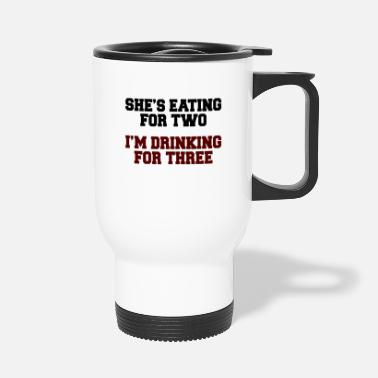 Relationship She's Eating For Two, I'm Drinking For Three - Travel Mug