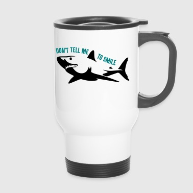 Don't tell me to smile - shark - Thermobecher