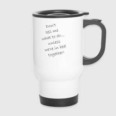 Do not tell me what to do ... just in bed - Travel Mug