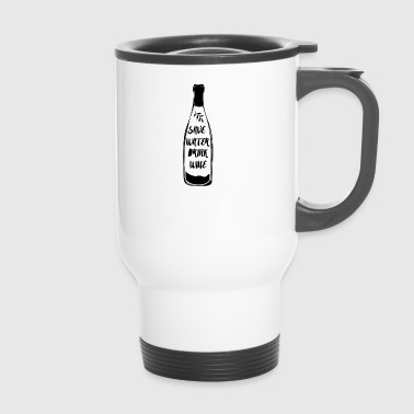 Wine: Save Water, Drink Wine! - Travel Mug