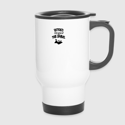 Retired see you at the grave - Travel Mug