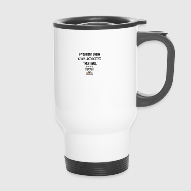 If you do not laugh at my jokes - Travel Mug