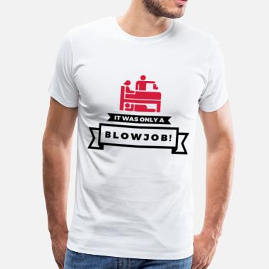 Blowjob Jokes It was just a blowjob! - Men's Premium T-Shirt