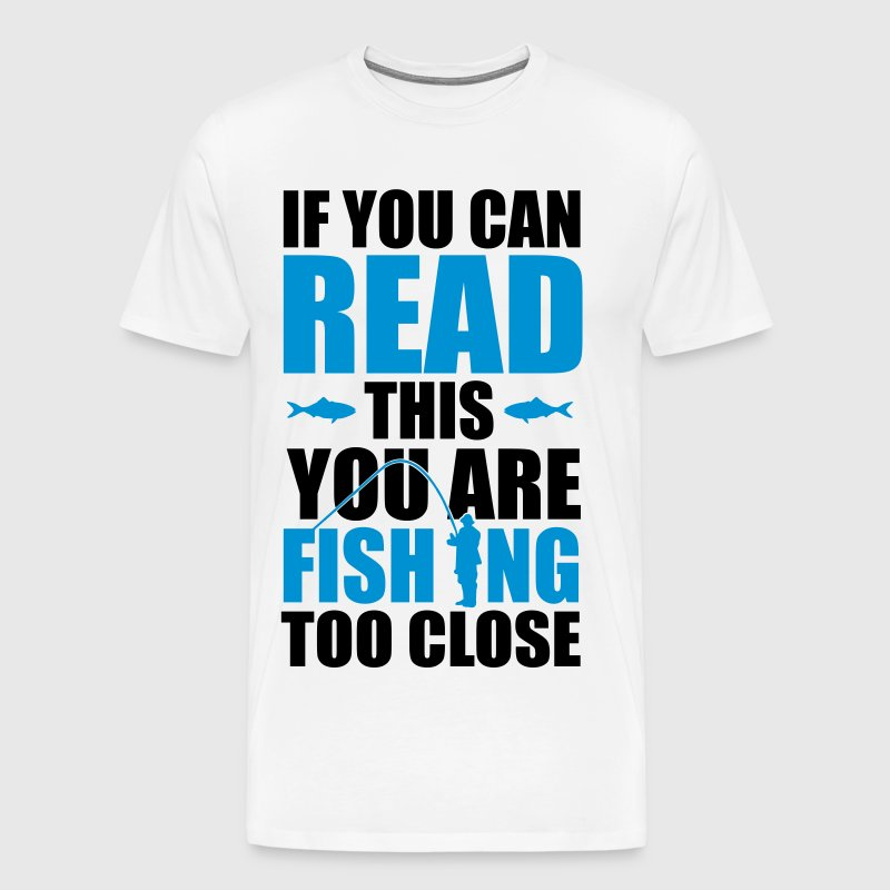 If you can read this you're fishing too close - T-shirt Premium Homme