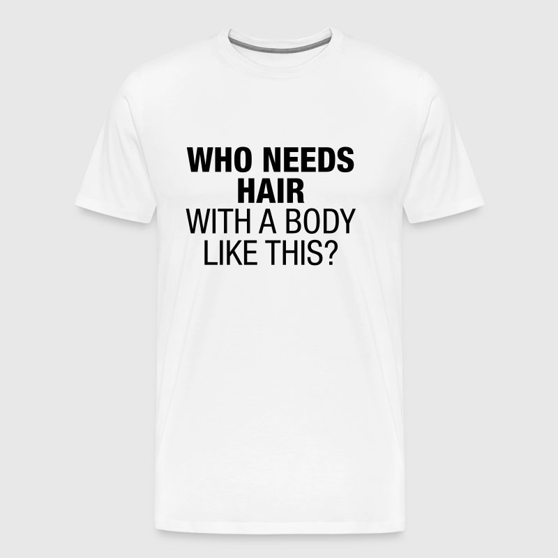 Who Needs Hair With a Body Like This - Mannen Premium T-shirt