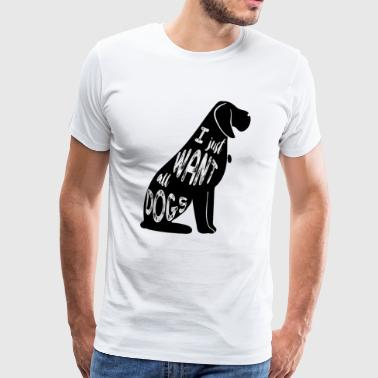 I just want all dogs dog masters gift - Men's Premium T-Shirt