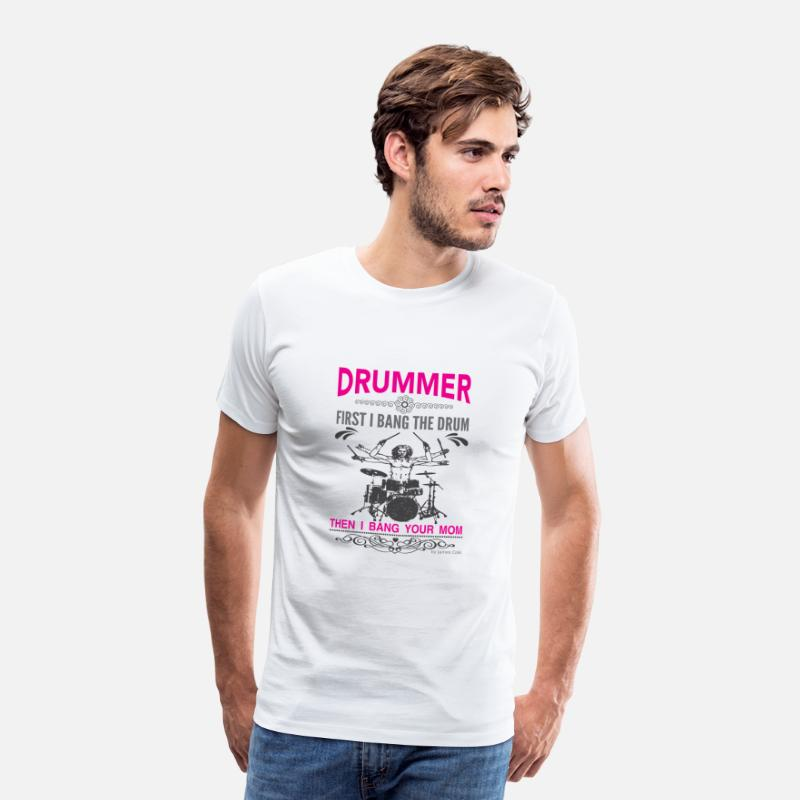 Lets Have A Party T-Shirts - Drummer - First I bang the drum, then your mom - Men's Premium T-Shirt white