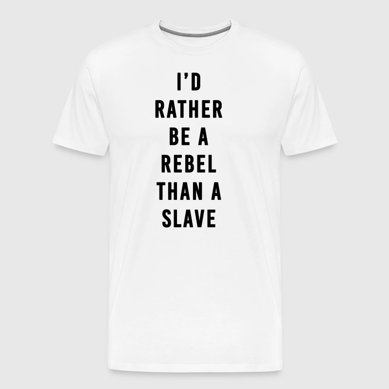 I'd Rather Be a Rebel Than A Slave - Men's Premium T-Shirt