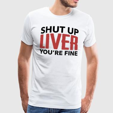 Shut Up Liver You're Fine Party Gift Alcohol - Men's Premium T-Shirt
