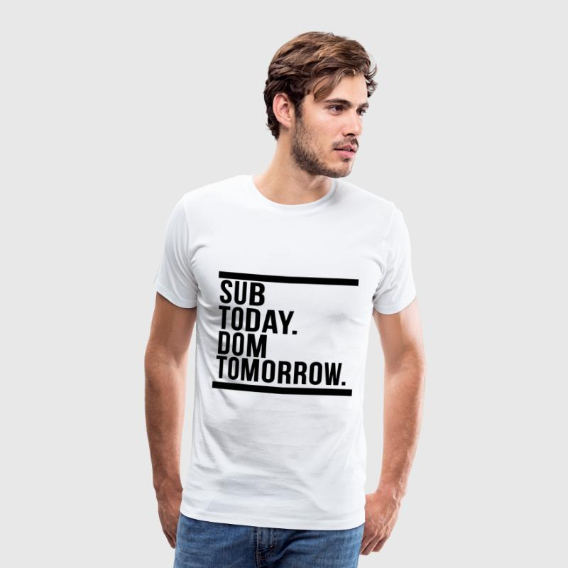Sub today dom tomorrow - Men's Premium T-Shirt