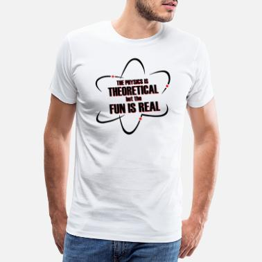 Atomkraft Sprüche The Physics is theoretical but the fun is Real - Männer Premium T-Shirt