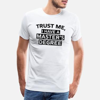 Class Trust me i have a Master s Degree Phd Gift - Men's Premium T-Shirt